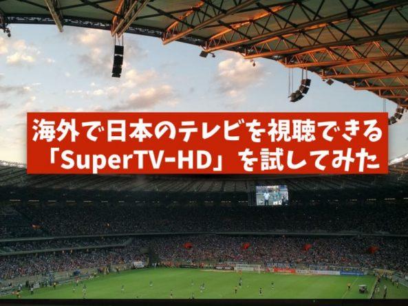 中国で日本のテレビが視聴できる「SuperTVーHD」を試してみたレビュー